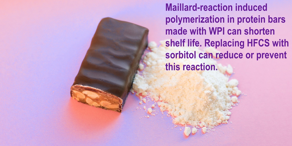 Maillard-induced polymerization in protein bars made with whey protein isolate can shorten shelf life. Replacing HFCS with sorbitol can reduce or prevent this reaction.
